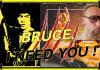bruce, i need you